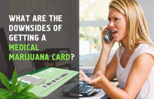 What are the Downsides of Getting a Medical Marijuana Card? [Revealed]